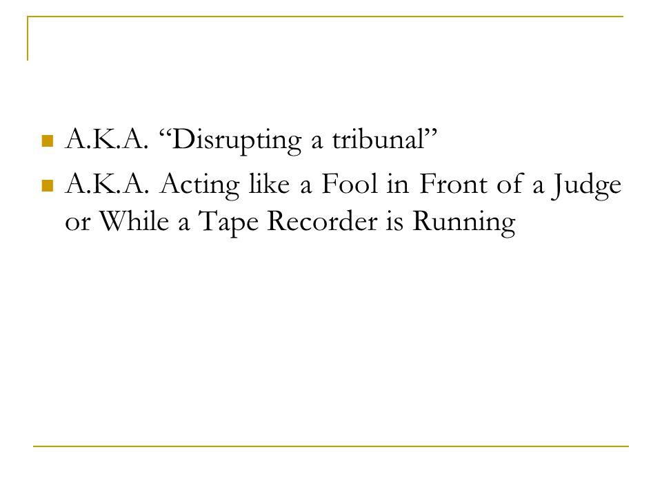 A.K.A. Disrupting a tribunal A.K.A.