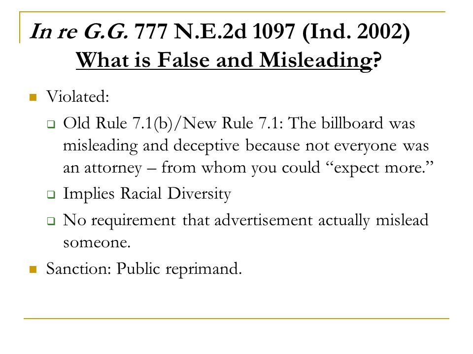 In re G.G. 777 N.E.2d 1097 (Ind. 2002) What is False and Misleading? Violated:  Old Rule 7.1(b)/New Rule 7.1: The billboard was misleading and decept