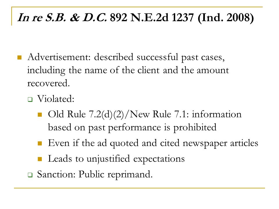 In re S.B. & D.C. 892 N.E.2d 1237 (Ind. 2008) Advertisement: described successful past cases, including the name of the client and the amount recovere