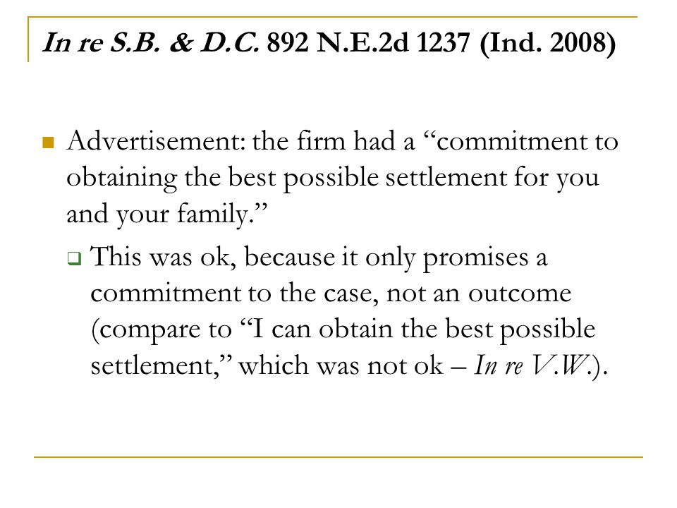 "In re S.B. & D.C. 892 N.E.2d 1237 (Ind. 2008) Advertisement: the firm had a ""commitment to obtaining the best possible settlement for you and your fam"