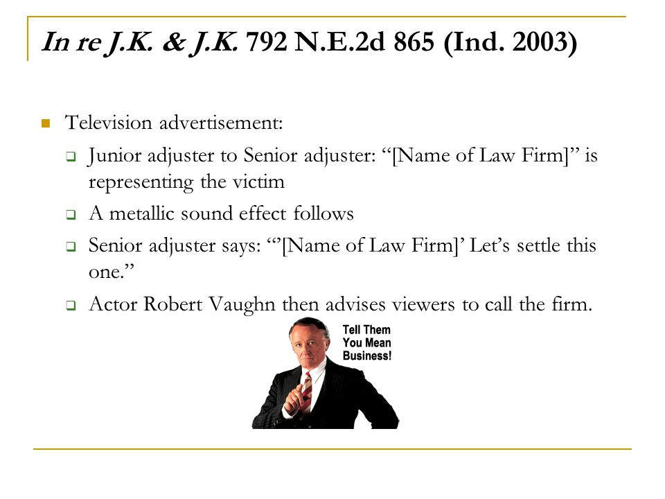 "In re J.K. & J.K. 792 N.E.2d 865 (Ind. 2003) Television advertisement:  Junior adjuster to Senior adjuster: ""[Name of Law Firm]"" is representing the"