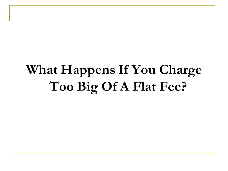 What Happens If You Charge Too Big Of A Flat Fee?