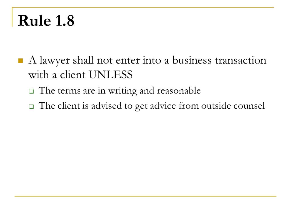Rule 1.8 A lawyer shall not enter into a business transaction with a client UNLESS  The terms are in writing and reasonable  The client is advised to get advice from outside counsel