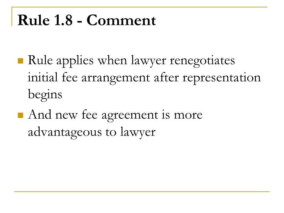 Rule 1.8 - Comment Rule applies when lawyer renegotiates initial fee arrangement after representation begins And new fee agreement is more advantageous to lawyer