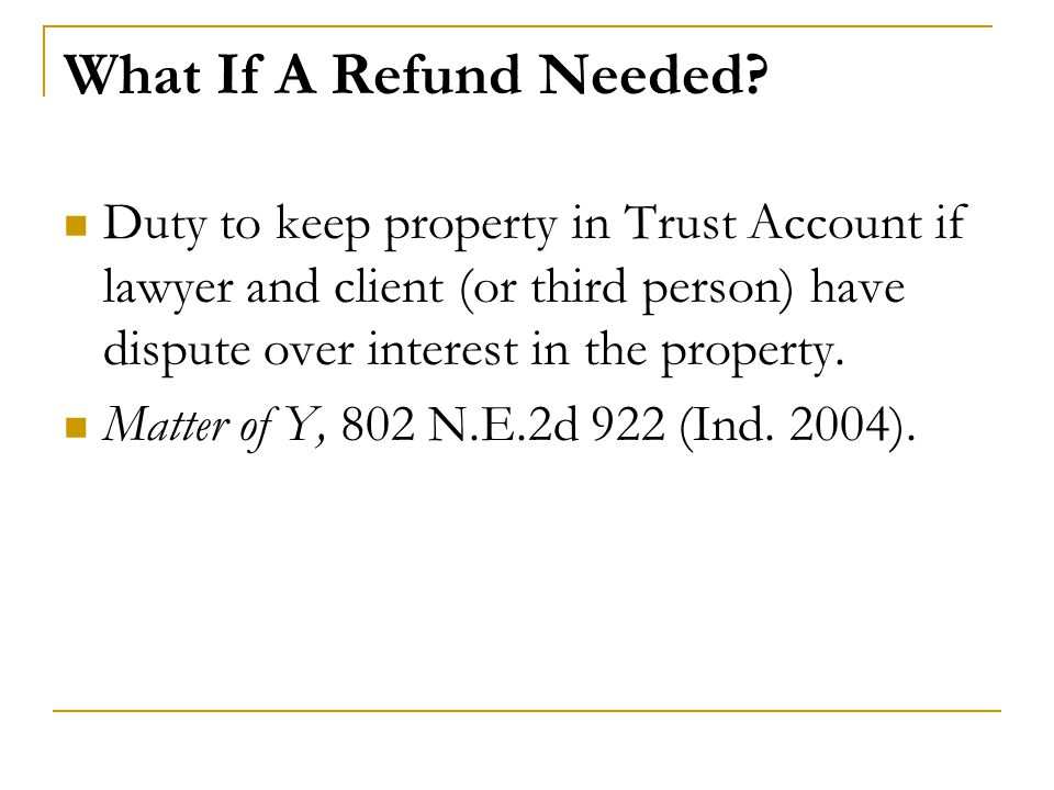 What If A Refund Needed? Duty to keep property in Trust Account if lawyer and client (or third person) have dispute over interest in the property. Mat