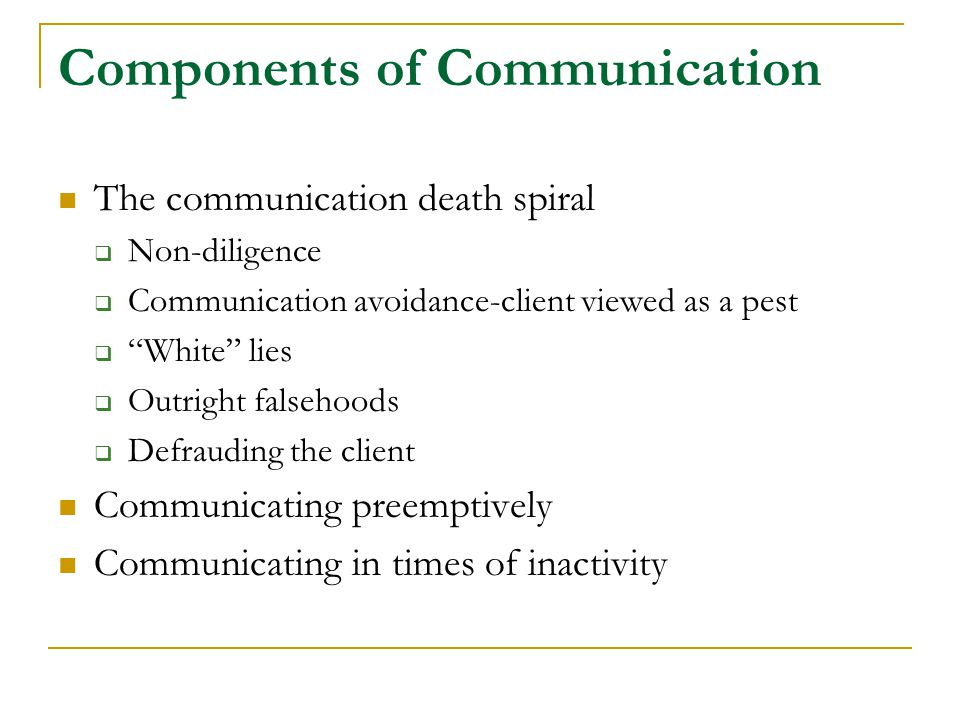 "Components of Communication The communication death spiral  Non-diligence  Communication avoidance-client viewed as a pest  ""White"" lies  Outright"