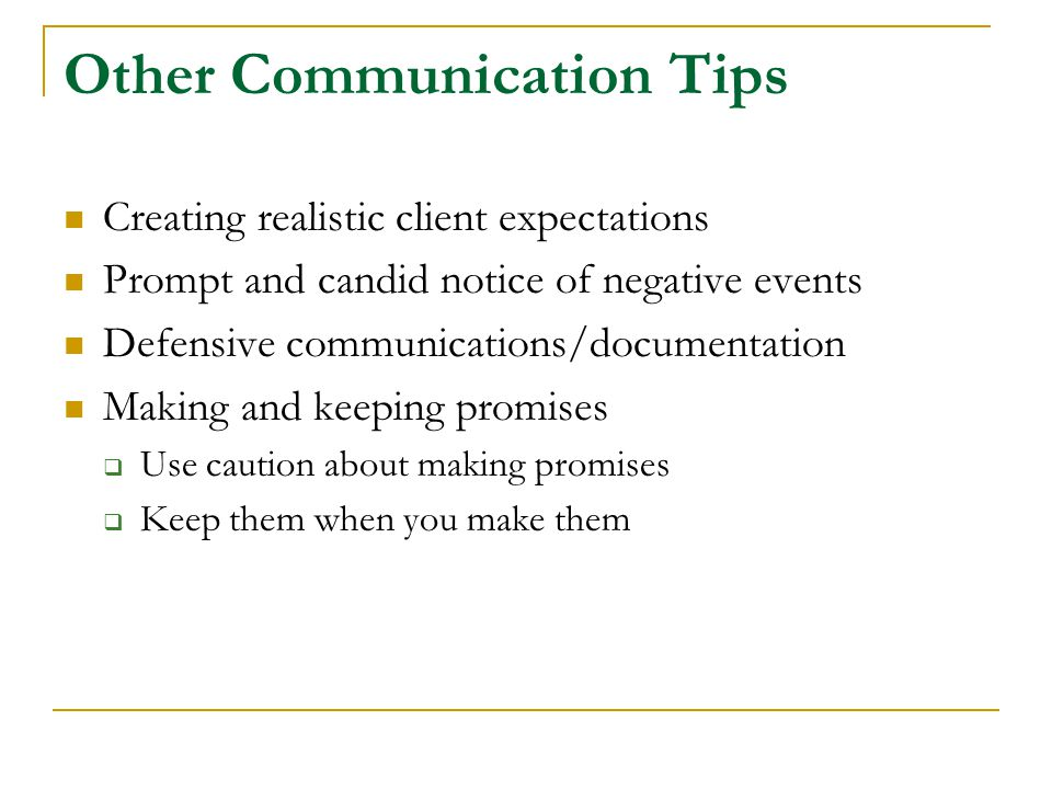 Other Communication Tips Creating realistic client expectations Prompt and candid notice of negative events Defensive communications/documentation Making and keeping promises  Use caution about making promises  Keep them when you make them