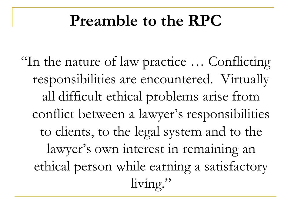 "Preamble to the RPC ""In the nature of law practice … Conflicting responsibilities are encountered. Virtually all difficult ethical problems arise from"