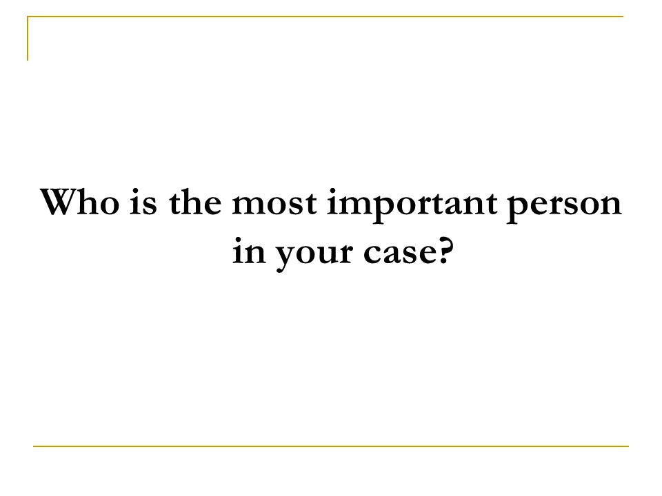 Who is the most important person in your case?
