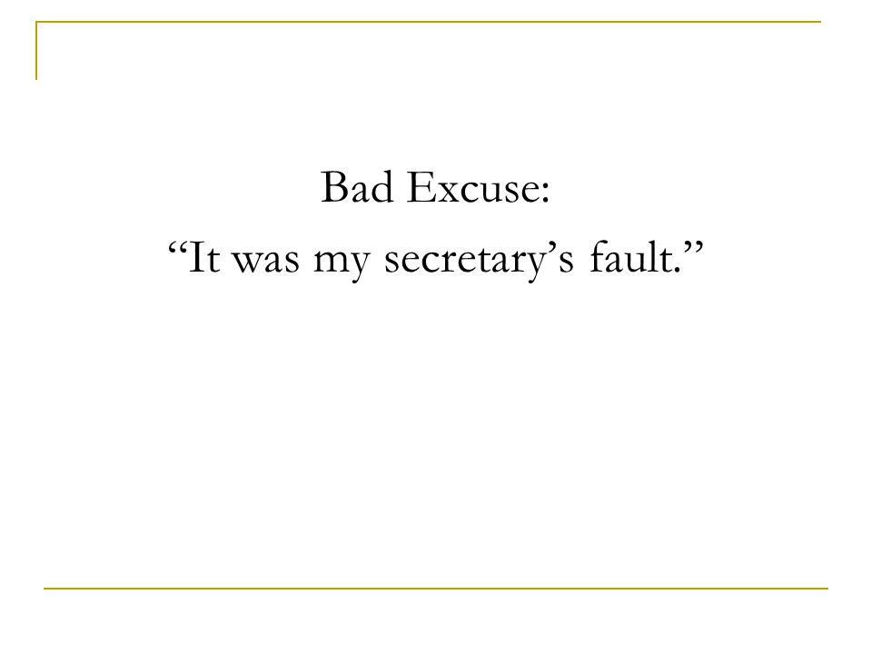 Bad Excuse: It was my secretary's fault.