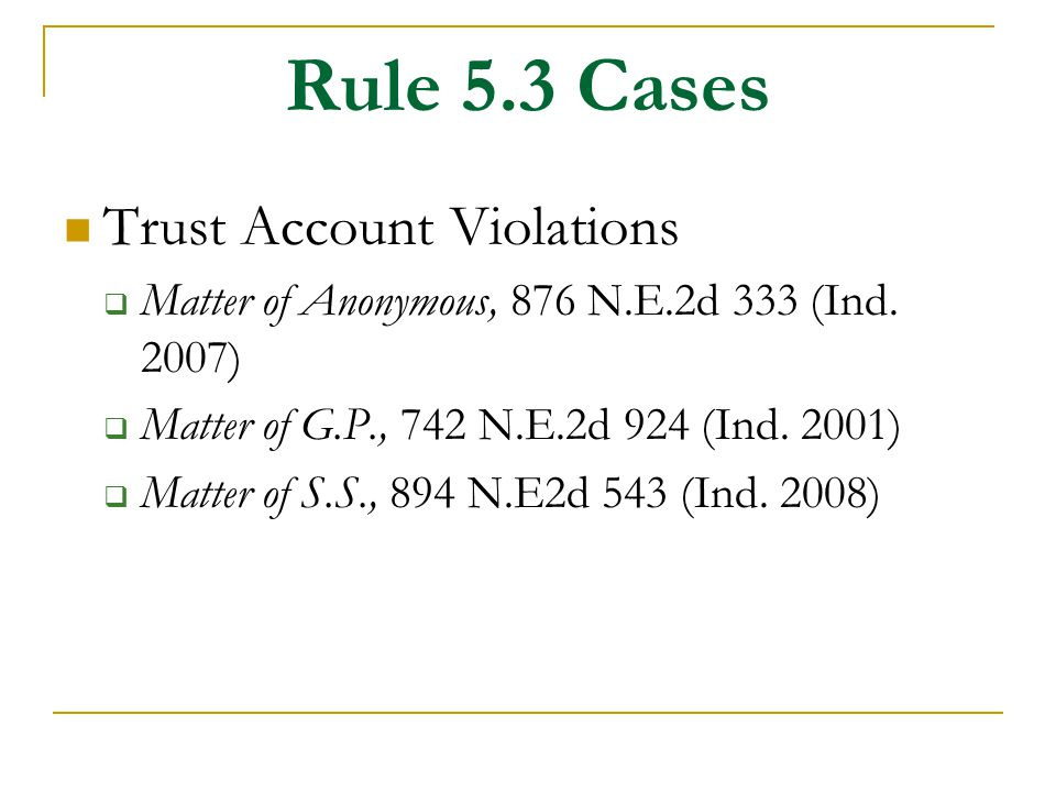 Rule 5.3 Cases Trust Account Violations  Matter of Anonymous, 876 N.E.2d 333 (Ind. 2007)  Matter of G.P., 742 N.E.2d 924 (Ind. 2001)  Matter of S.S