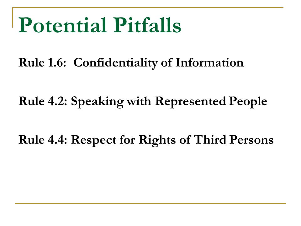 Potential Pitfalls Rule 1.6: Confidentiality of Information Rule 4.2: Speaking with Represented People Rule 4.4: Respect for Rights of Third Persons