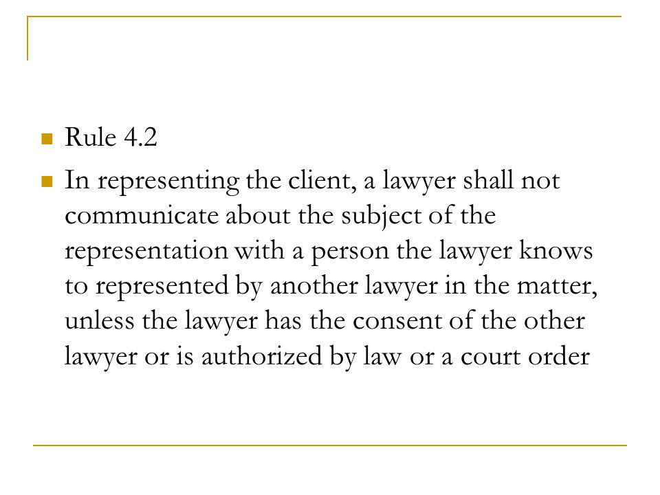 Rule 4.2 In representing the client, a lawyer shall not communicate about the subject of the representation with a person the lawyer knows to represented by another lawyer in the matter, unless the lawyer has the consent of the other lawyer or is authorized by law or a court order
