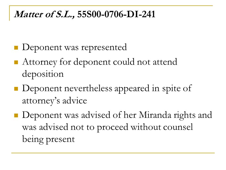 Matter of S.L., 55S00-0706-DI-241 Deponent was represented Attorney for deponent could not attend deposition Deponent nevertheless appeared in spite of attorney's advice Deponent was advised of her Miranda rights and was advised not to proceed without counsel being present