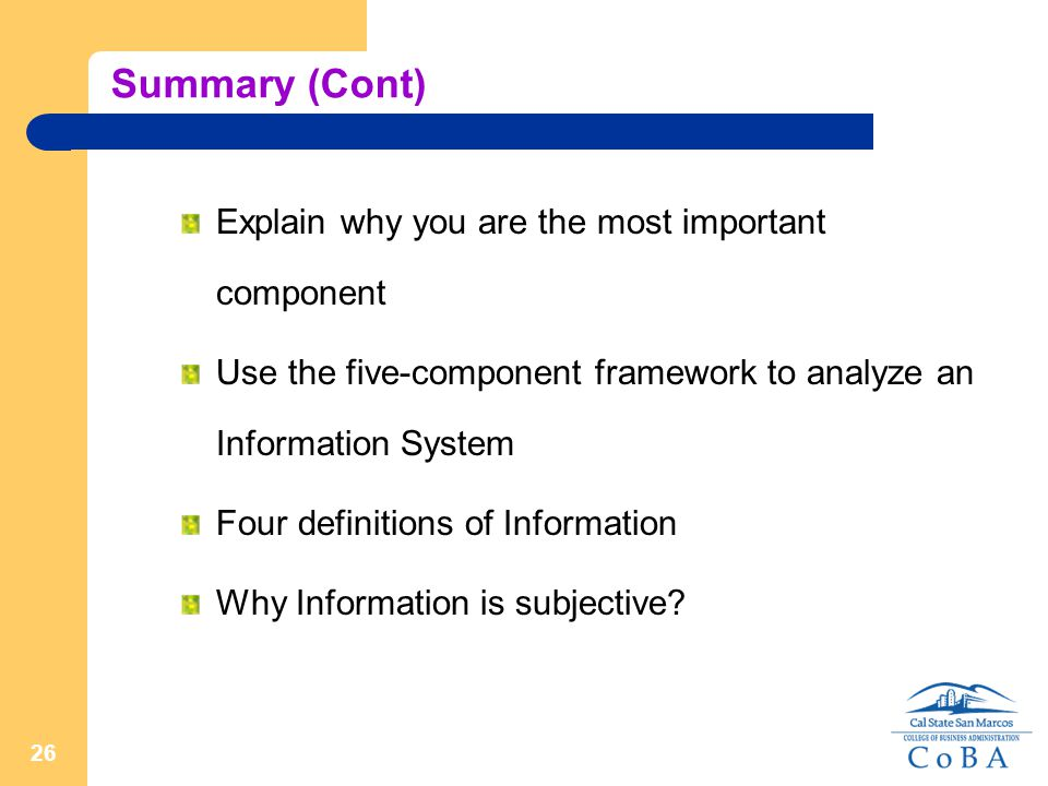 26 Summary (Cont) Explain why you are the most important component Use the five-component framework to analyze an Information System Four definitions of Information Why Information is subjective