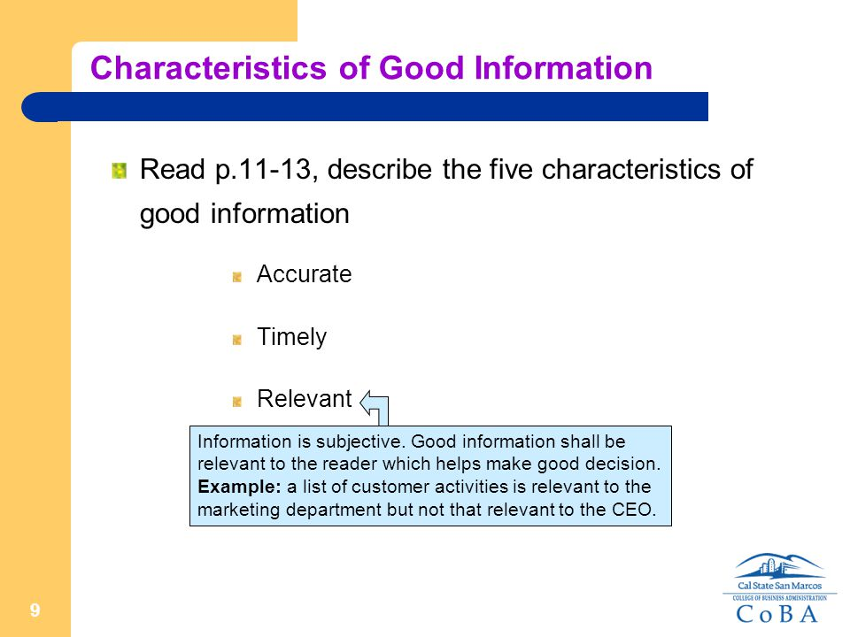 9 Characteristics of Good Information Read p.11-13, describe the five characteristics of good information Accurate Timely Relevant Information is subjective.