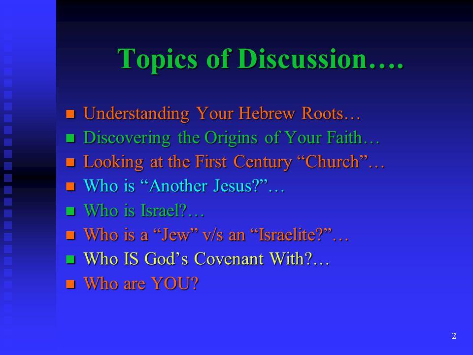 2 Topics of Discussion…. Understanding Your Hebrew Roots… Understanding Your Hebrew Roots… Discovering the Origins of Your Faith… Discovering the Orig