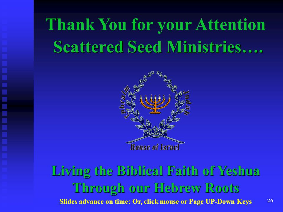 26 Scattered Seed Ministries…. Thank You for your Attention Living the Biblical Faith of Yeshua Through our Hebrew Roots Slides advance on time: Or, c