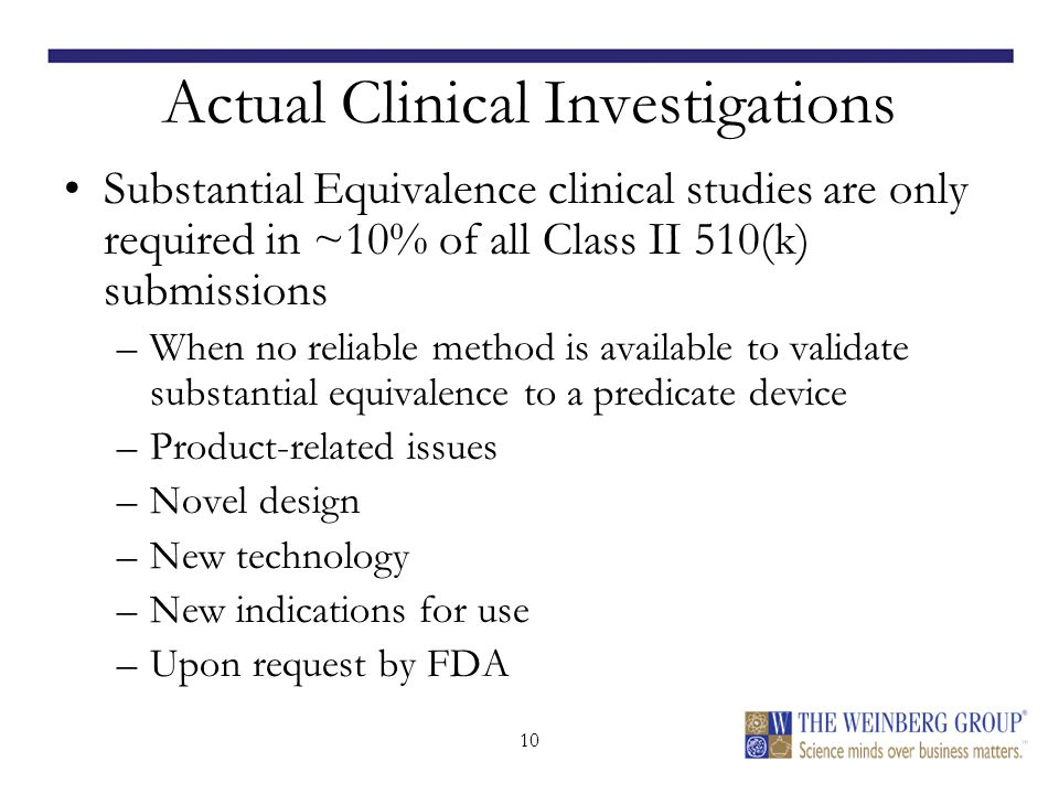 10 Actual Clinical Investigations Substantial Equivalence clinical studies are only required in ~10% of all Class II 510(k) submissions –When no reliable method is available to validate substantial equivalence to a predicate device –Product-related issues –Novel design –New technology –New indications for use –Upon request by FDA
