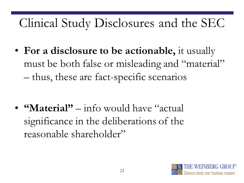 23 Clinical Study Disclosures and the SEC For a disclosure to be actionable, it usually must be both false or misleading and material – thus, these are fact-specific scenarios Material – info would have actual significance in the deliberations of the reasonable shareholder