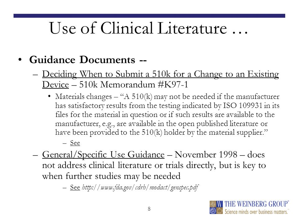 8 Use of Clinical Literature … Guidance Documents -- –Deciding When to Submit a 510k for a Change to an Existing Device – 510k Memorandum #K97-1 Materials changes – A 510(k) may not be needed if the manufacturer has satisfactory results from the testing indicated by ISO 10993­1 in its files for the material in question or if such results are available to the manufacturer, e.g., are available in the open published literature or have been provided to the 510(k) holder by the material supplier. –See http://www.fda.gov/cdrh/ode/510kmod.html –General/Specific Use Guidance – November 1998 – does not address clinical literature or trials directly, but is key to when further studies may be needed –See http://www.fda.gov/cdrh/modact/genspec.pdf