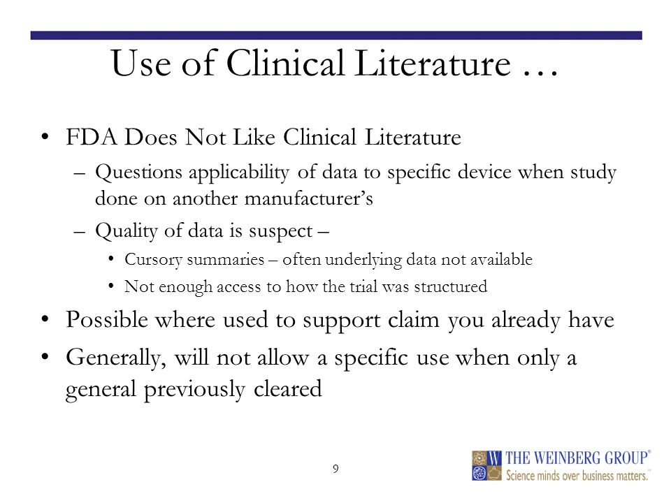 9 Use of Clinical Literature … FDA Does Not Like Clinical Literature –Questions applicability of data to specific device when study done on another manufacturer's –Quality of data is suspect – Cursory summaries – often underlying data not available Not enough access to how the trial was structured Possible where used to support claim you already have Generally, will not allow a specific use when only a general previously cleared