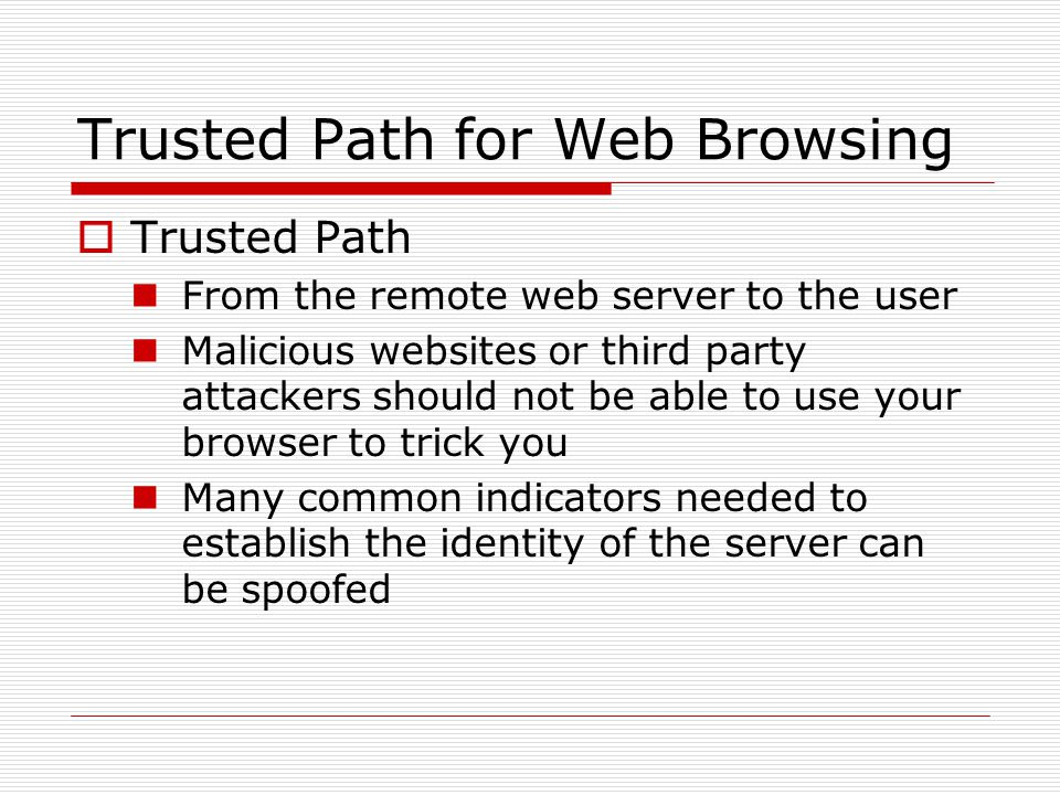 Trusted Path for Web Browsing  Trusted Path From the remote web server to the user Malicious websites or third party attackers should not be able to use your browser to trick you Many common indicators needed to establish the identity of the server can be spoofed
