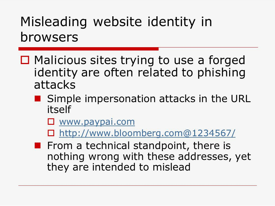 Misleading website identity in browsers  Malicious sites trying to use a forged identity are often related to phishing attacks Simple impersonation attacks in the URL itself  www.paypai.com www.paypai.com  http://www.bloomberg.com@1234567/ http://www.bloomberg.com@1234567/ From a technical standpoint, there is nothing wrong with these addresses, yet they are intended to mislead