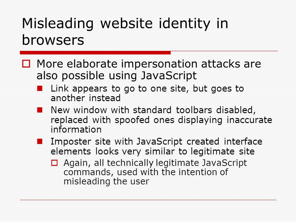 Misleading website identity in browsers  More elaborate impersonation attacks are also possible using JavaScript Link appears to go to one site, but goes to another instead New window with standard toolbars disabled, replaced with spoofed ones displaying inaccurate information Imposter site with JavaScript created interface elements looks very similar to legitimate site  Again, all technically legitimate JavaScript commands, used with the intention of misleading the user