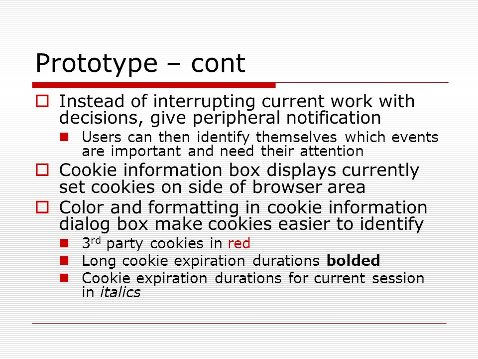 Prototype – cont  Instead of interrupting current work with decisions, give peripheral notification Users can then identify themselves which events are important and need their attention  Cookie information box displays currently set cookies on side of browser area  Color and formatting in cookie information dialog box make cookies easier to identify 3 rd party cookies in red Long cookie expiration durations bolded Cookie expiration durations for current session in italics