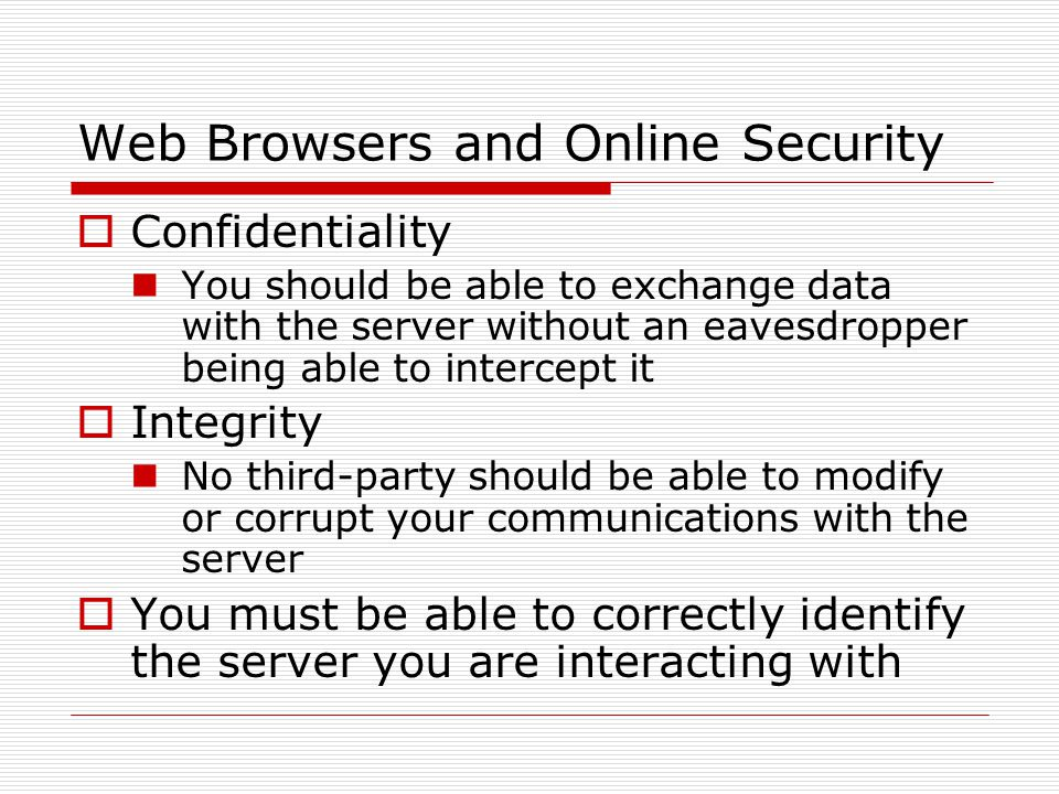Web Browsers and Online Security  Confidentiality You should be able to exchange data with the server without an eavesdropper being able to intercept it  Integrity No third-party should be able to modify or corrupt your communications with the server  You must be able to correctly identify the server you are interacting with