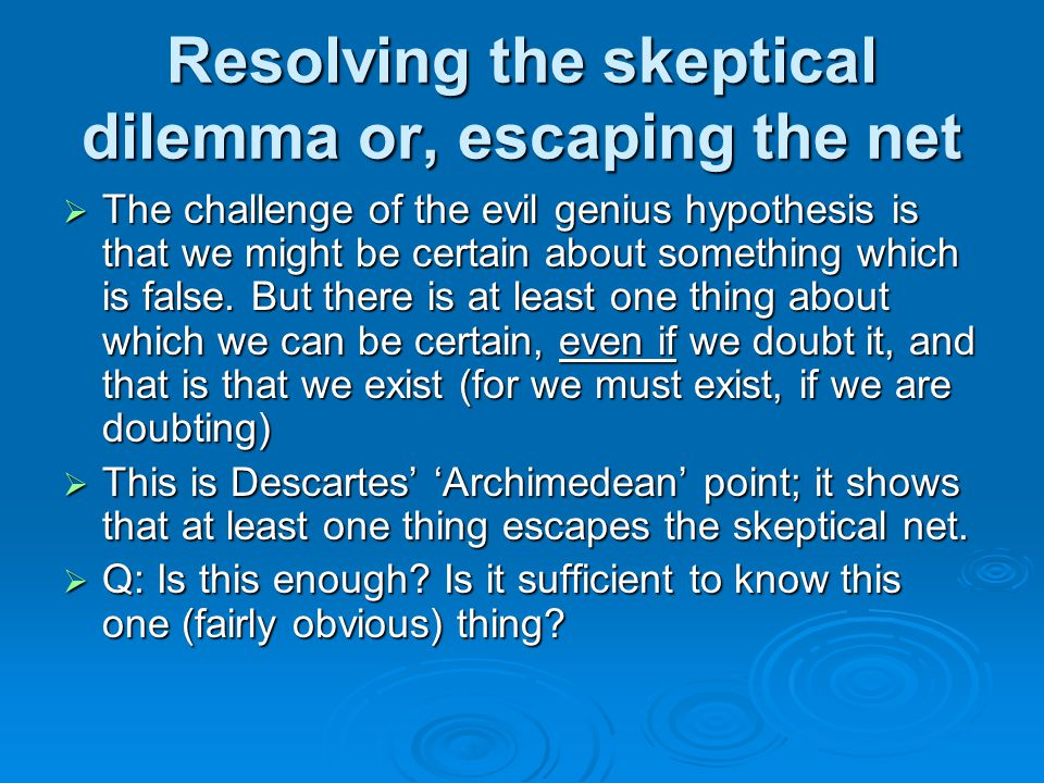 Resolving the skeptical dilemma or, escaping the net  The challenge of the evil genius hypothesis is that we might be certain about something which is false.
