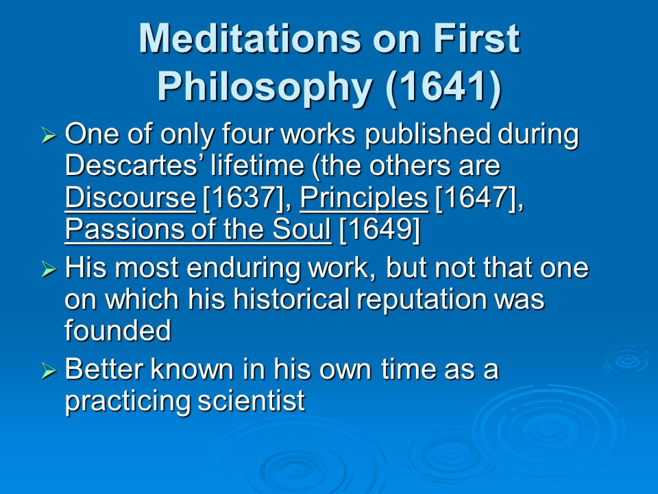 Meditations on First Philosophy (1641)  One of only four works published during Descartes' lifetime (the others are Discourse [1637], Principles [1647], Passions of the Soul [1649]  His most enduring work, but not that one on which his historical reputation was founded  Better known in his own time as a practicing scientist