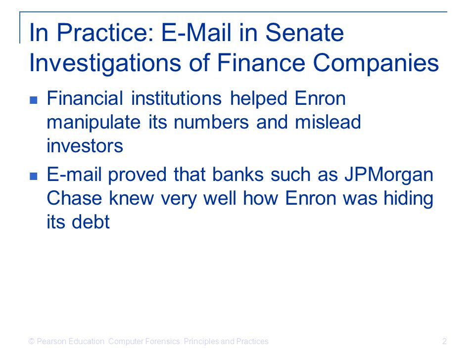 © Pearson Education Computer Forensics: Principles and Practices 2 In Practice: E-Mail in Senate Investigations of Finance Companies Financial institu