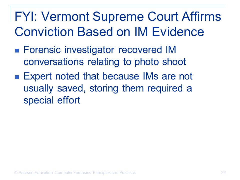 © Pearson Education Computer Forensics: Principles and Practices 22 FYI: Vermont Supreme Court Affirms Conviction Based on IM Evidence Forensic invest