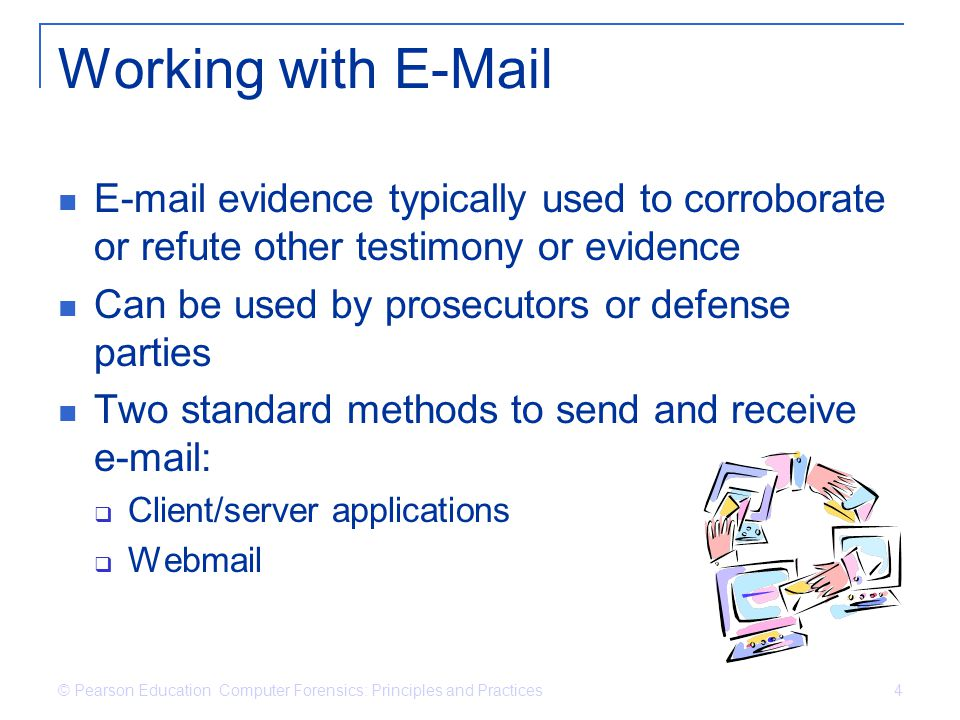 © Pearson Education Computer Forensics: Principles and Practices 4 Working with E-Mail E-mail evidence typically used to corroborate or refute other t