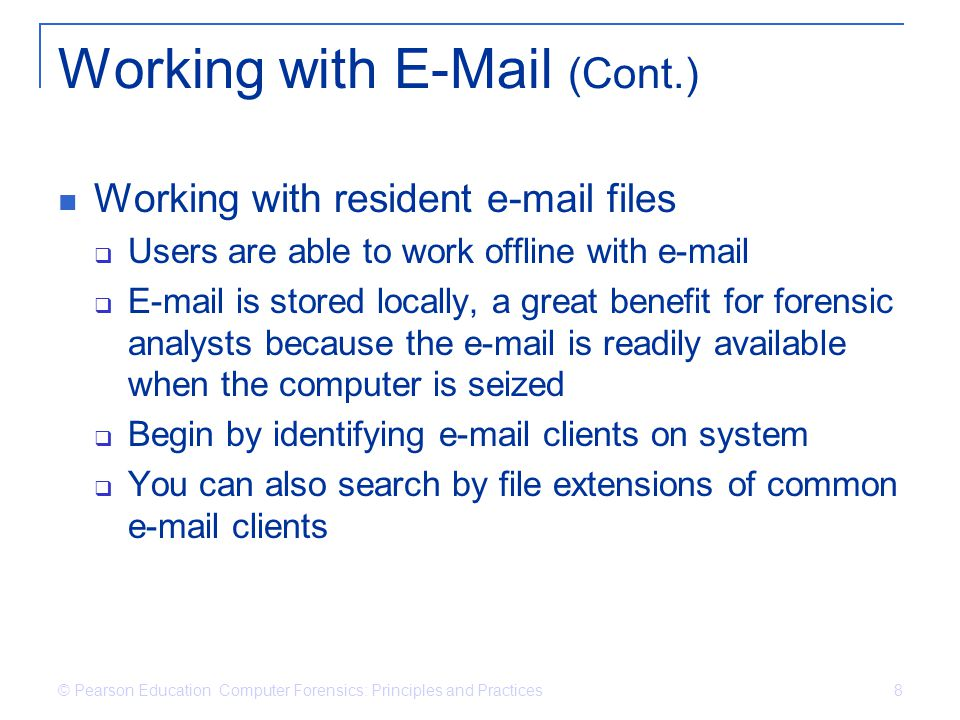 © Pearson Education Computer Forensics: Principles and Practices 8 Working with E-Mail (Cont.) Working with resident e-mail files  Users are able to