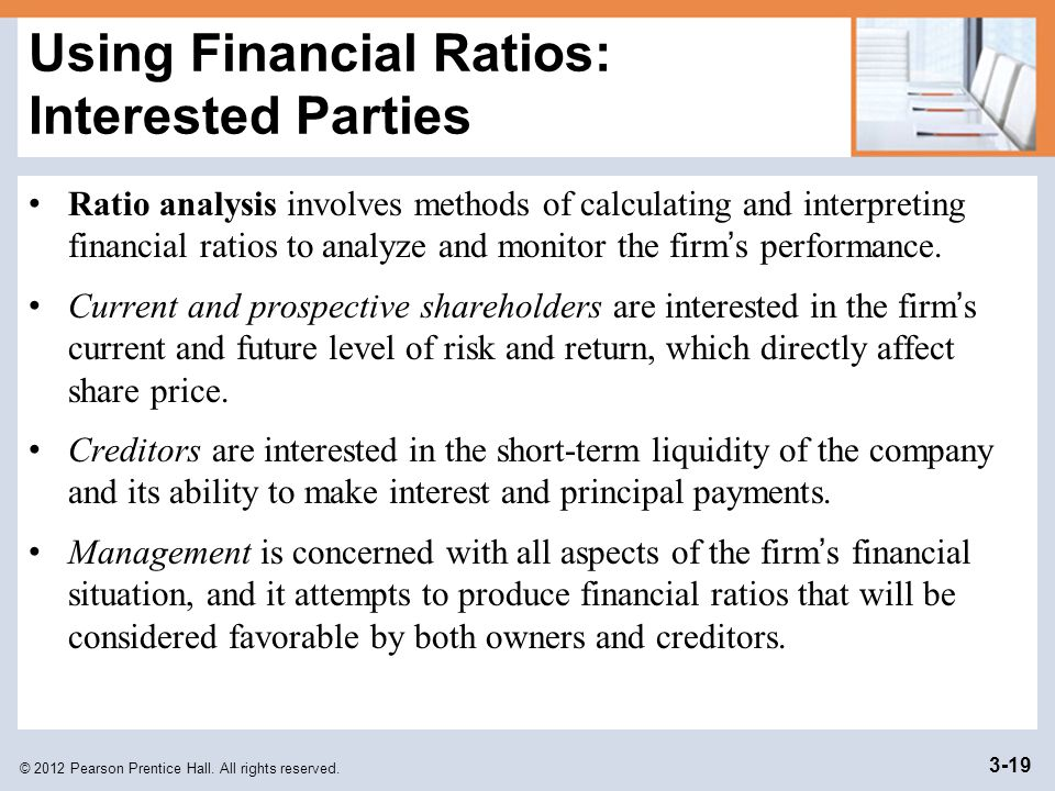 © 2012 Pearson Prentice Hall. All rights reserved. 3-19 Using Financial Ratios: Interested Parties Ratio analysis involves methods of calculating and