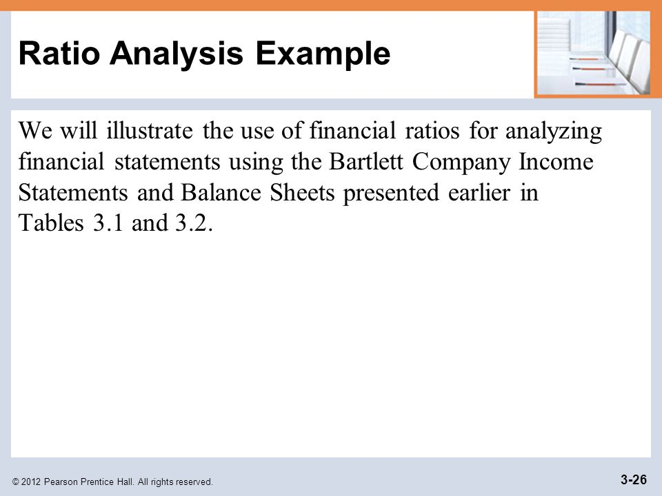 © 2012 Pearson Prentice Hall. All rights reserved. 3-26 Ratio Analysis Example We will illustrate the use of financial ratios for analyzing financial
