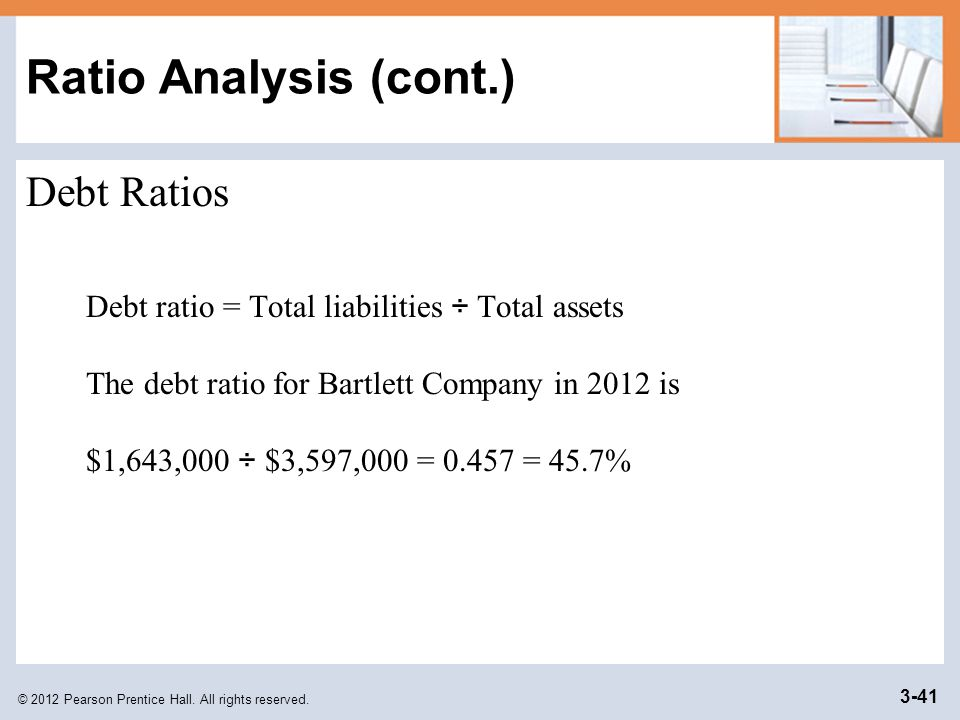© 2012 Pearson Prentice Hall. All rights reserved. 3-41 Ratio Analysis (cont.) Debt Ratios Debt ratio = Total liabilities ÷ Total assets The debt rati