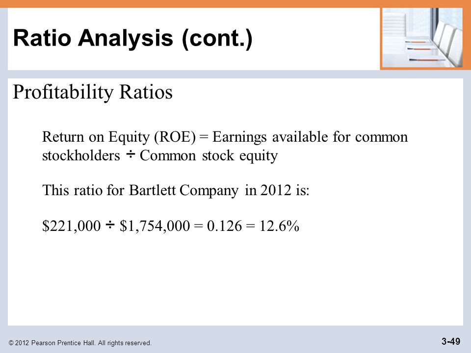 © 2012 Pearson Prentice Hall. All rights reserved. 3-49 Ratio Analysis (cont.) Profitability Ratios Return on Equity (ROE) = Earnings available for co