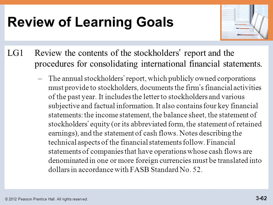 © 2012 Pearson Prentice Hall. All rights reserved. 3-62 Review of Learning Goals LG1Review the contents of the stockholders ' report and the procedure