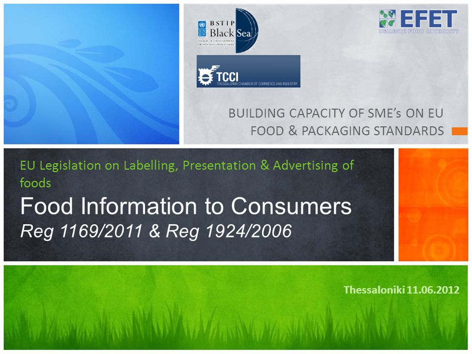 BUILDING CAPACITY OF SME's ON EU FOOD & PACKAGING STANDARDS EU Legislation on Labelling, Presentation & Advertising of foods Food Information to Consumers Reg 1169/2011 & Reg 1924/2006 Thessaloniki 11.06.2012