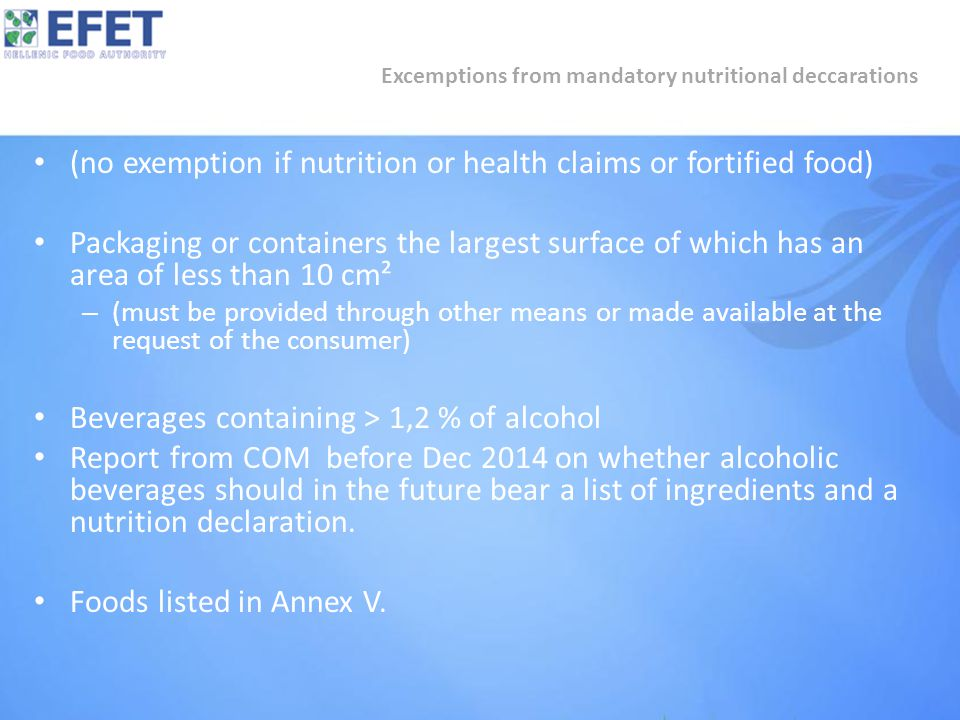 (no exemption if nutrition or health claims or fortified food) Packaging or containers the largest surface of which has an area of less than 10 cm² – (must be provided through other means or made available at the request of the consumer) Beverages containing > 1,2 % of alcohol Report from COM before Dec 2014 on whether alcoholic beverages should in the future bear a list of ingredients and a nutrition declaration.