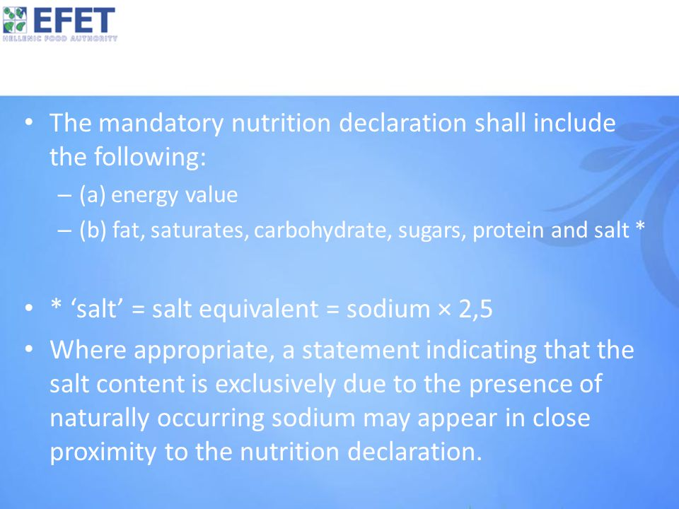 The mandatory nutrition declaration shall include the following: – (a) energy value – (b) fat, saturates, carbohydrate, sugars, protein and salt * * 'salt' = salt equivalent = sodium × 2,5 Where appropriate, a statement indicating that the salt content is exclusively due to the presence of naturally occurring sodium may appear in close proximity to the nutrition declaration.