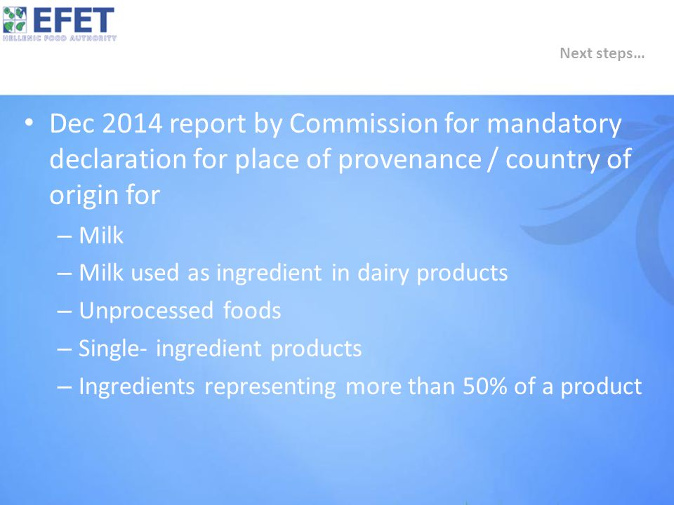 Dec 2014 report by Commission for mandatory declaration for place of provenance / country of origin for – Milk – Milk used as ingredient in dairy products – Unprocessed foods – Single- ingredient products – Ingredients representing more than 50% of a product Next steps…