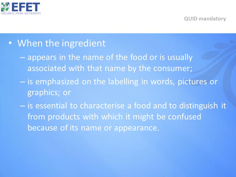 When the ingredient – appears in the name of the food or is usually associated with that name by the consumer; – is emphasized on the labelling in words, pictures or graphics; or – is essential to characterise a food and to distinguish it from products with which it might be confused because of its name or appearance.