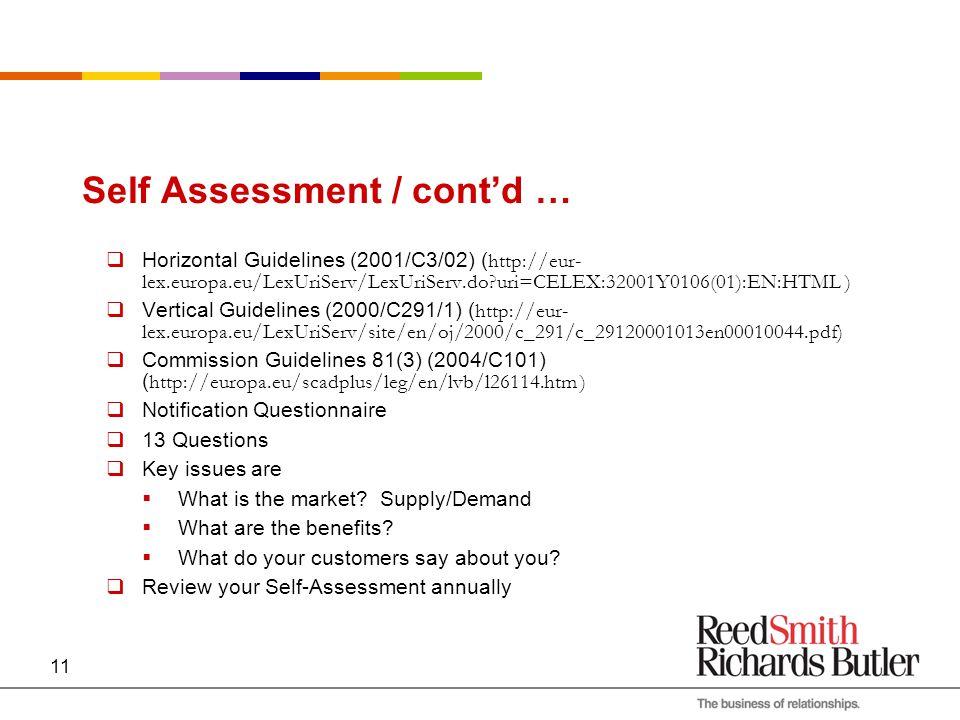 11 Self Assessment / cont'd …  Horizontal Guidelines (2001/C3/02) ( http://eur- lex.europa.eu/LexUriServ/LexUriServ.do uri=CELEX:32001Y0106(01):EN:HTML )  Vertical Guidelines (2000/C291/1) ( http://eur- lex.europa.eu/LexUriServ/site/en/oj/2000/c_291/c_29120001013en00010044.pdf)  Commission Guidelines 81(3) (2004/C101) ( http://europa.eu/scadplus/leg/en/lvb/l26114.htm )  Notification Questionnaire  13 Questions  Key issues are  What is the market.