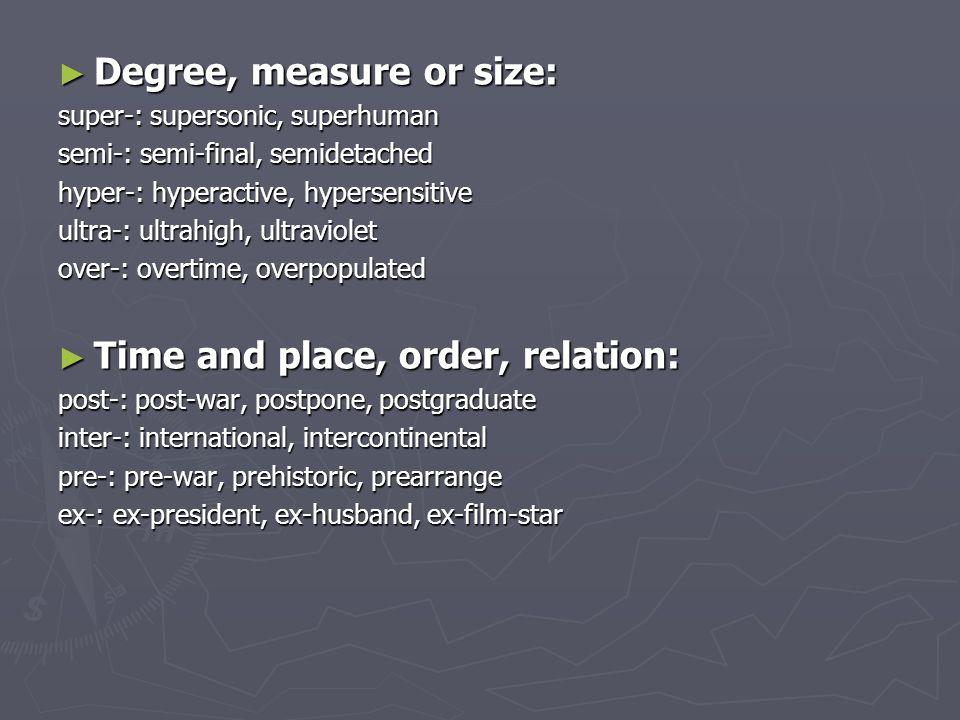 ► Number and numeral relation: bi-: bilateral, bilabial uni-: unisex, unicycle, unilateral auto-: autobiography, autopump, auto-suggestion multi-: multinational, multi-storey, multilingual ► Attitude, collaboration, membership: anti-: antisocial, antiwar, antifreeze counter-: counter-offensive, counter-revolution pro-: pro-English, pro-vice-chancellor ► Pejoration: mis-: misinform, mislead, misuse pseudo-: pseudo-scientific, pseudo-intellectual