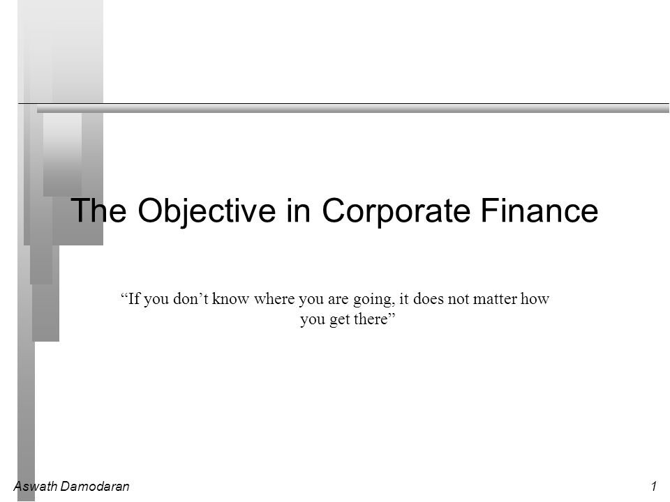 Aswath Damodaran1 The Objective in Corporate Finance If you don't know where you are going, it does not matter how you get there